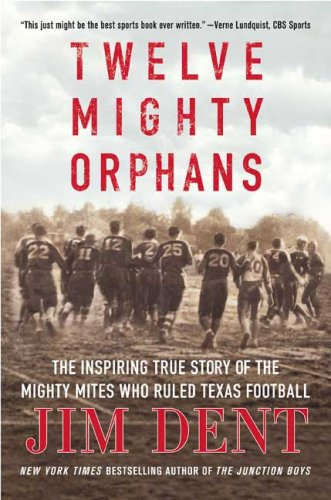 Twelve Mighty Orphans: The Inspiring True Story of the Mighty Mites Who Ruled Texas Football 9780312384876