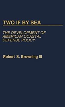 Two If by Sea: The Development of American Coastal Defense Policy 9780313236884