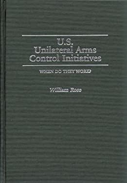 U.S. Unilateral Arms Control Initiatives: When Do They Work? 9780313257872