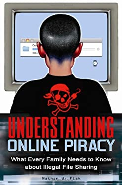Understanding Online Piracy: The Truth about Illegal File Sharing 9780313354731