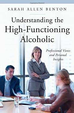 Understanding the High-Functioning Alcoholic: Professional Views and Personal Insights 9780313352805