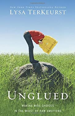 Unglued: Making Wise Choices in the Midst of Raw Emotions 9780310332794