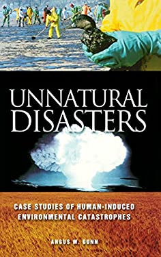 Unnatural Disasters: Case Studies of Human-Induced Environmental Catastrophes 9780313319990