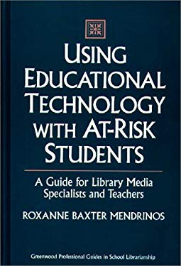 Using Educational Technology with At-Risk Students: A Guide for Library Media Specialists and Teachers 9780313293696