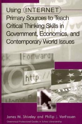 Using Internet Primary Sources to Teach Critical Thinking Skills in Government, Economics, and Contemporary World Issues 9780313312830