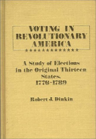 Voting in Revolutionary America: A Study of Elections in the Original Thirteen States, 1776-1789 9780313230912