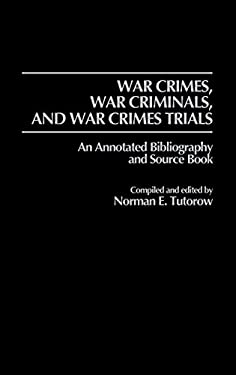 War Crimes, War Criminals, and War Crimes Trials: An Annotated Bibliography and Source Book 9780313244124