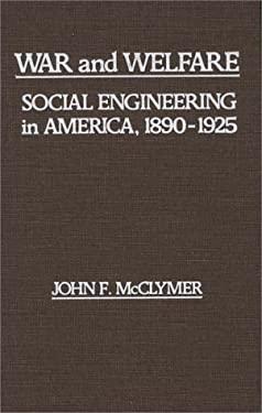 War and Welfare: Social Engineering in America, 1890-1925 9780313211294