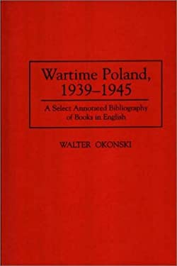 Wartime Poland, 1939-1945: A Select Annotated Bibliography of Books in English 9780313300042