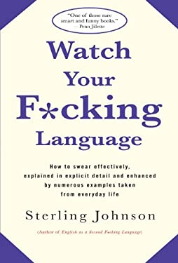 Watch Your F*cking Language: How to Swear Effectively, Explained in Explicit Detail and Enhanced by Numerous Examples Taken from Everyday Life 9780312318710