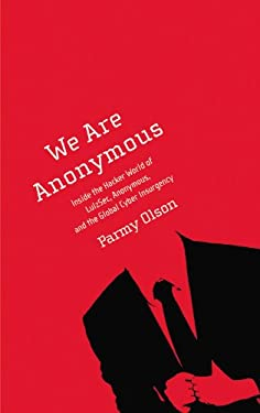 We Are Anonymous: Inside the Hacker World of Lulzsec, Anonymous, and the Global Cyber Insurgency 9780316213547