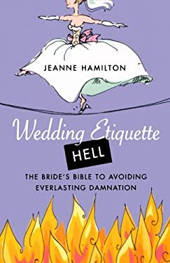 Wedding Etiquette Hell: The Bride's Bible to Avoiding Everlasting Damnation 9780312330231