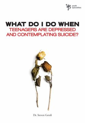 What Do I Do When Teenagers Are Depressed and Contemplate Suicide? 9780310291961