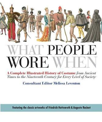 What People Wore When: A Complete Illustrated History of Costume from Ancient Times to the Nineteenth Century for Every Level of Society 9780312383213