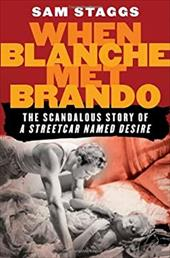 """When Blanche Met Brando: The Scandalous Story of """"A Streetcard Named Desire"""" - Staggs, Sam"""