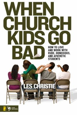 When Church Kids Go Bad: How to Love and Work with Rude, Obnoxious, and Apathetic Students 9780310276654