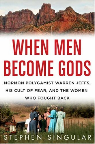 When Men Become Gods: Mormon Polygamist Warren Jeffs, His Cult of Fear, and the Women Who Fought Back 9780312372484