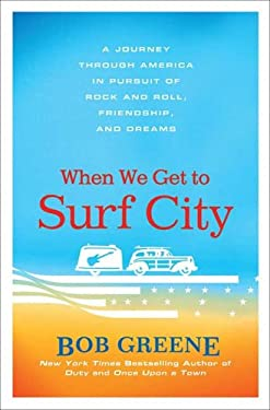 When We Get to Surf City: A Journey Through America in Pursuit of Rock and Roll, Friendship, and Dreams 9780312375294