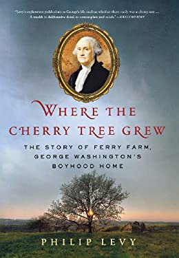 Where the Cherry Tree Grew: The Story of Ferry Farm, George Washington's Boyhood Home 9780312641863