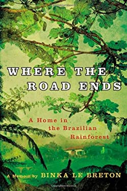 Where the Road Ends: A Home in the Brazilian Rainforest 9780312574055