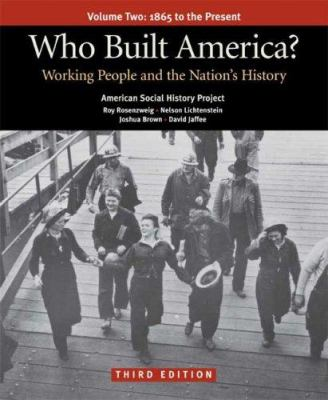 Who Built America? Volume 2: 1865 to the Present; Working People and the Nation's History