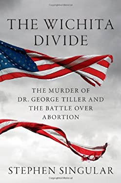 The Wichita Divide: The Murder of Dr. George Tiller and the Battle Over Abortion 9780312625054