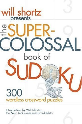 Will Shortz Presents the Super-Colossal Book of Sudoku: 300 Wordless Crossword Puzzles 9780312362706