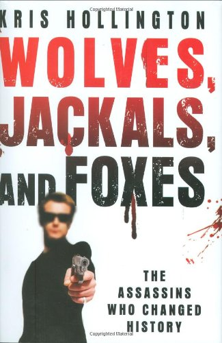 Wolves, Jackals, and Foxes: The Assassins Who Changed History 9780312378998