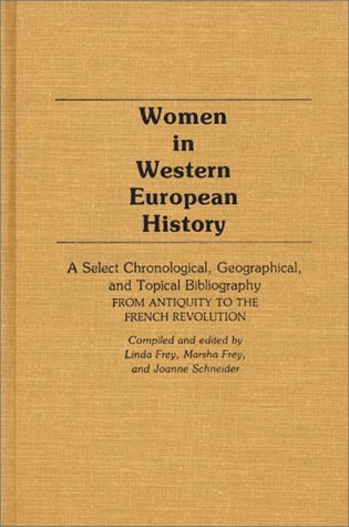 Women in Western European History: A Select Chronological, Geographical, and Topical Bibliography from Antiquity to the French Revolution 9780313228582