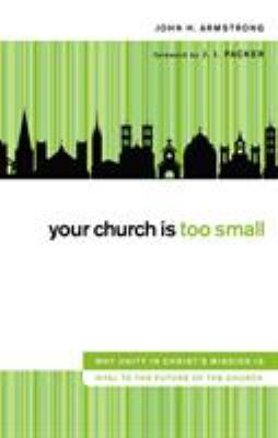 Your Church Is Too Small: Why Unity in Christ's Mission Is Vital to the Future of the Church 9780310321149