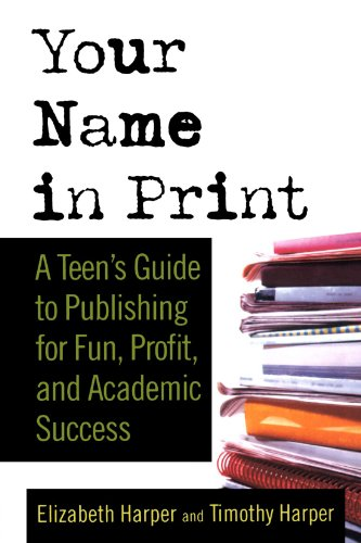 Your Name in Print: A Teen's Guide to Publishing for Fun, Profit and Academic Success 9780312337599