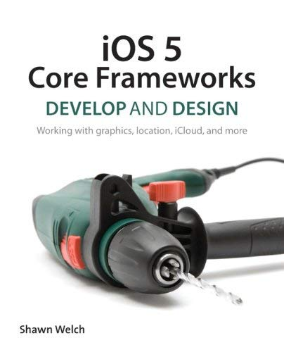 IOS 5 Core Frameworks: Develop and Design: Working with Graphics, Location, Icloud, and More 9780321803504