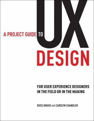 A Project Guide to UX Design: For User Experience Designers in the Field or in the Making 9780321607379