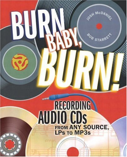 Burn, Baby, Burn!: Recording Audio CDs from Any Source, Lps to Mp3s 9780321241313