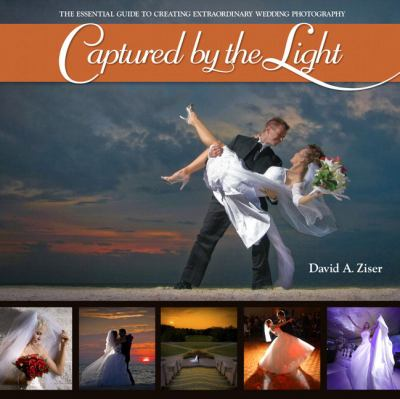 Captured by the Light: The Essential Guide to Creating Extraordinary Wedding Photography 9780321646873