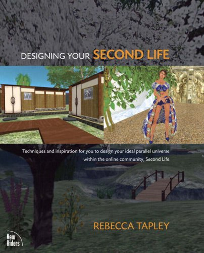 Designing Your Second Life: Techniques and Inspiration for You to Design Your Ideal Parallel Universe Within the Online Community, Second Life 9780321503015