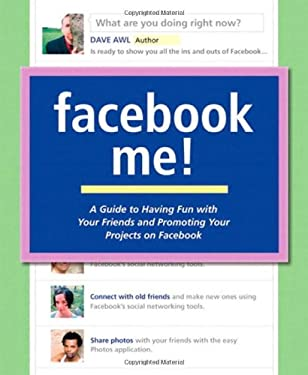 Facebook Me!: A Guide to Having Fun with Your Friends and Promoting Your Projects on Facebook 9780321591951