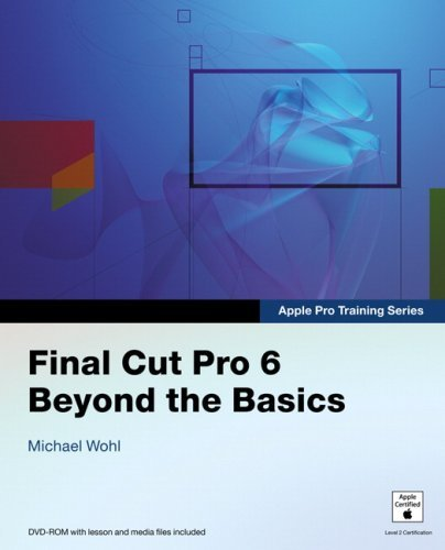 Final Cut Pro 6 Beyond the Basics [With DVD-ROM W/Lesson & Media Files]