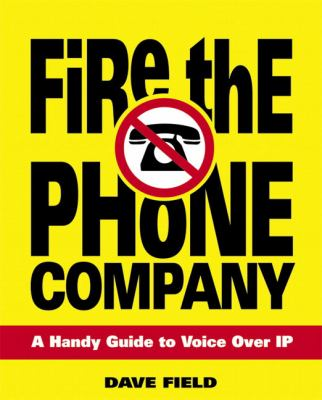 Fire the Phone Company: A Handy Guide to Voice Over IP 9780321384867