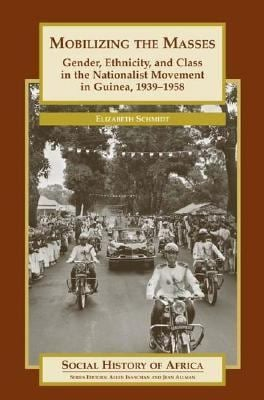 Mobilizing the Masses: Gender, Ethnicity, and Class in the Nationalist Movement in Guinea, 1939-1958 9780325070308