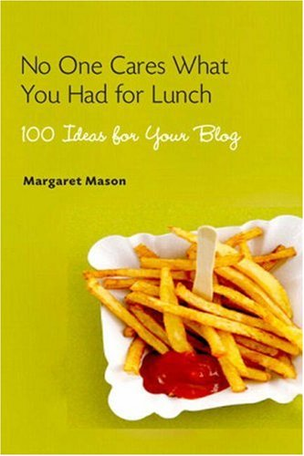 No One Cares What You Had for Lunch: 100 Ideas for Your Blog 9780321449726
