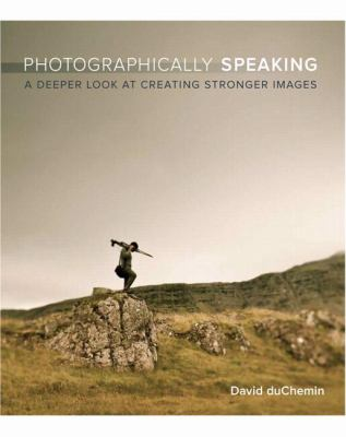 Photographically Speaking: A Deeper Look at Creating Stronger Images 9780321750440