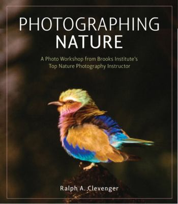 Photographing Nature: A Photo Workshop from Brooks Institute's Top Nature Photography Instructor 9780321637543