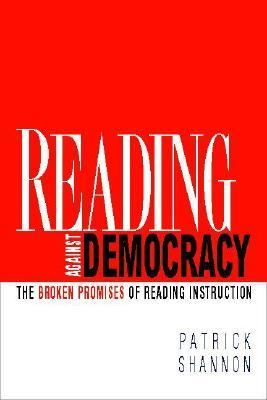 Reading Against Democracy: The Broken Promises of Reading Instruction 9780325009766