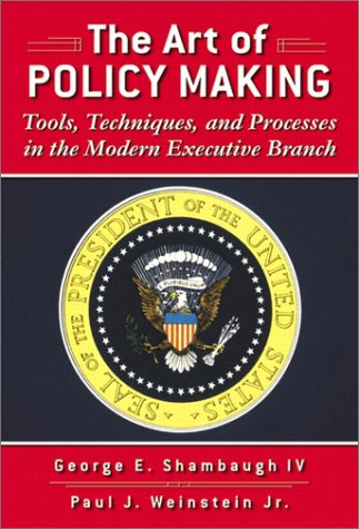 The Art of Policy Making: Tools, Techniques, and Processes in the Modern Executive Branch 9780321081032