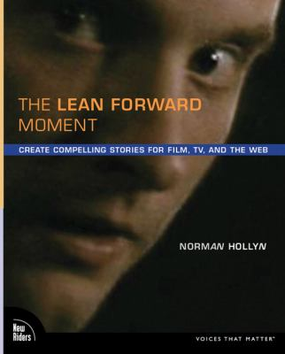 The Lean Forward Moment: Create Compelling Stories for Film, TV, and the Web 9780321585455