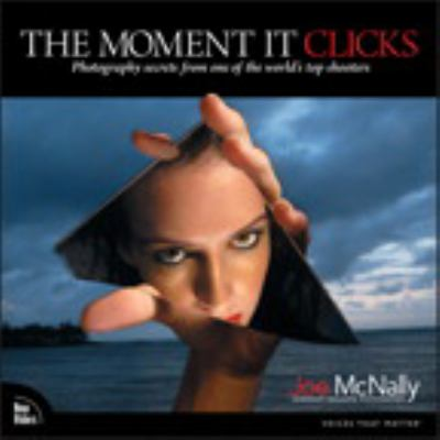 The Moment It Clicks: Photography Secrets from One of the World's Top Shooters 9780321544087