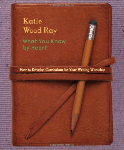What You Know by Heart: How to Develop Curriculum for Your Writing Workshop 9780325003641