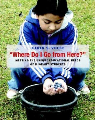 Where Do I Go from Here?: Meeting the Unique Educational Needs of Migrant Students 9780325008882