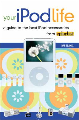Your iPod Life: A Guide to the Best iPod Accessories from Playlist 9780321394705